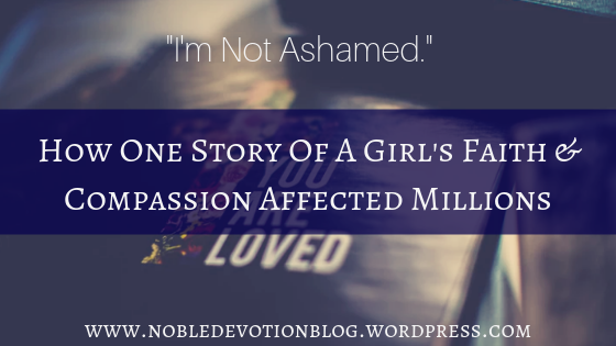 """I'm Not Ashamed"", How One Story Of A Girl's Faith & Compassion Affected Millions"